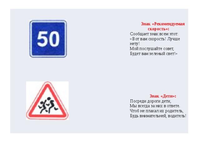 Знак «Рекомендуемая скорость»:  Сообщает знак всем этот:  «Вот вам скорость! Лучше нету!  Мой послушайте совет,  Будет вам зеленый свет!»     Знак «Дети»: Посреди дороги дети,  Мы всегда за них в ответе.  Чтоб не плакал их родитель,  Будь внимательней, водитель!
