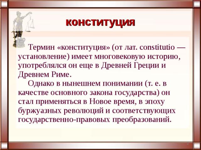 конституция Термин «конституция» (от лат. constitutio — установление) имеет многовековую историю, употреблялся он еще в Древней Греции и Древнем Риме. Однако в нынешнем понимании (т. е. в качестве основного закона государства) он стал применяться в Новое время, в эпоху буржуазных революций и соответствующих государственно-правовых преобразований.