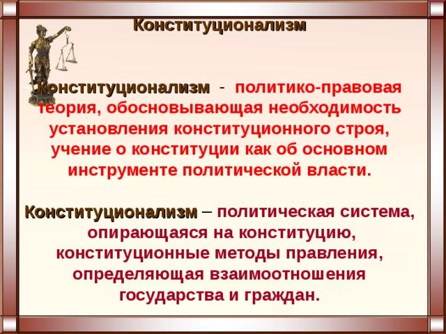 Конституционализм    Конституционализм - политико-правовая теория, обосновывающая необходимость установления конституционного строя, учение о конституции как об основном инструменте политической власти.    Конституционализм – политическая система, опирающаяся на конституцию, конституционные методы правления, определяющая взаимоотношения государства и граждан.
