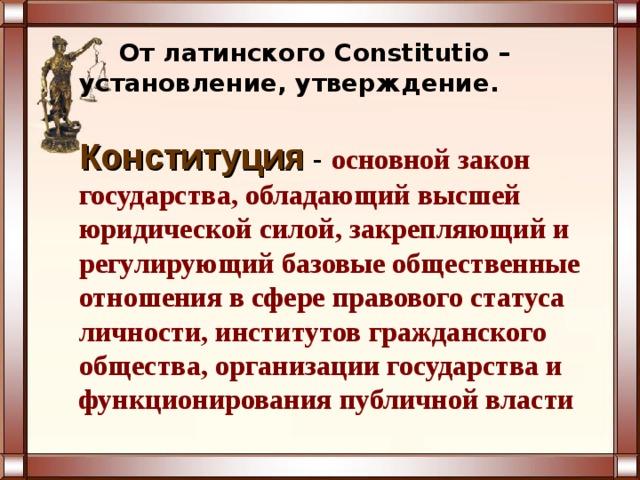 От латинского Constitutio – установление, утверждение.  Конституция  - основной закон государства, обладающий высшей юридической силой, закрепляющий и регулирующий базовые общественные отношения в сфере правового статуса личности, институтов гражданского общества, организации государства и функционирования публичной власти