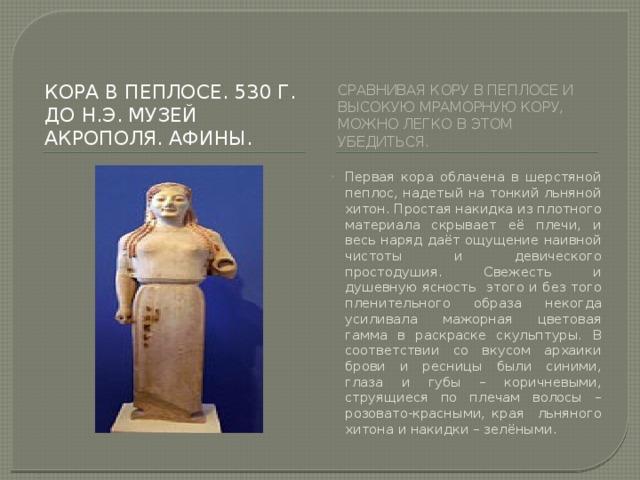 КОРА В ПЕПЛОСЕ. 530 Г. ДО Н.Э. Музей акрополя. Афины. Сравнивая кору в пеплосе и высокую мраморную кору, можно легко в этом убедиться.
