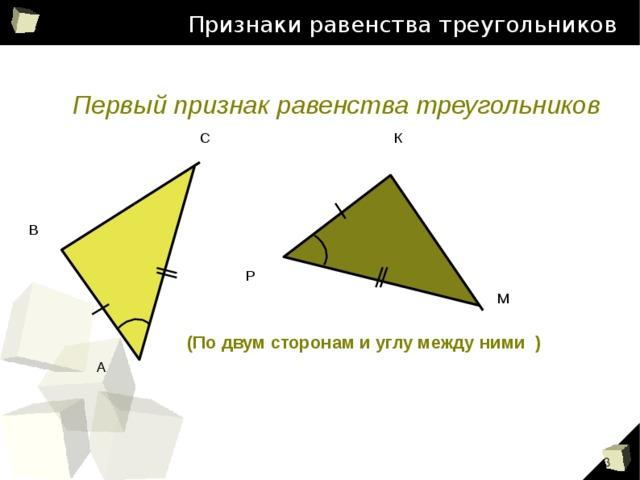 Признаки равенства треугольников Первый признак равенства треугольников С К В Р М   (По двум сторонам и углу между ними )  А