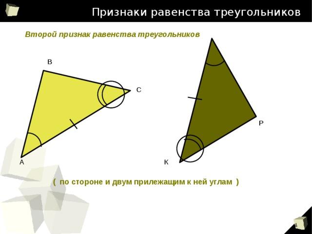 Признаки равенства треугольников Второй признак равенства треугольников В С Признаки равенства треугольников Р А К ( по стороне и двум прилежащим к ней углам ) 