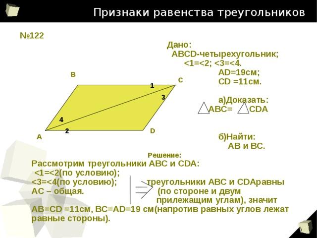 Признаки равенства треугольников № 122 Дано:  АВСD-четырехугольник;    АD=19см;  CD =11см.   а)Доказать:  АВС= CDA    б)Найти:  АВ и ВС. В С 1 3 4 2 D А Решение: Рассмотрим треугольники АВС и CDA:    АС – общая. (по стороне и двум  прилежащим углам), значит АВ=CD =11см, ВС=AD=19 см(напротив равных углов лежат равные стороны).