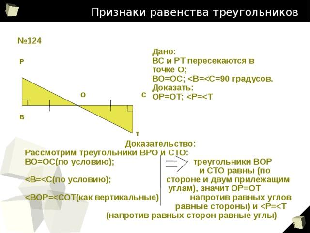 Признаки равенства треугольников № 124 Дано: ВС и РТ пересекаются в точке О; ВО=ОС;  Доказать: ОР=ОТ;  Р О С В Т Доказательство: Рассмотрим треугольники ВРО и СТО: ВО=ОС(по условию); треугольники ВОР  и СТО равны (по   углам), значит ОР=ОТ   равные стороны) и   (напротив равных сторон равные углы) 