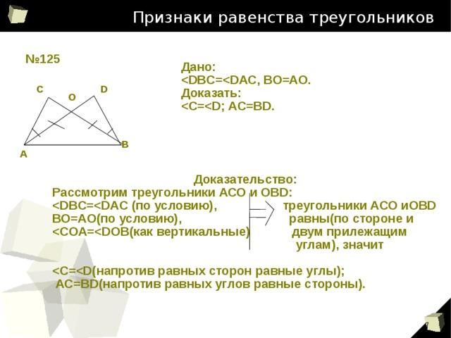 Признаки равенства треугольников № 125 Дано:  Доказать:  С D О В А Доказательство: Рассмотрим треугольники АСО и ОВD:  ВО=АО(по условию), равны(по стороне и   углам), значит    АС=ВD(напротив равных углов равные стороны).