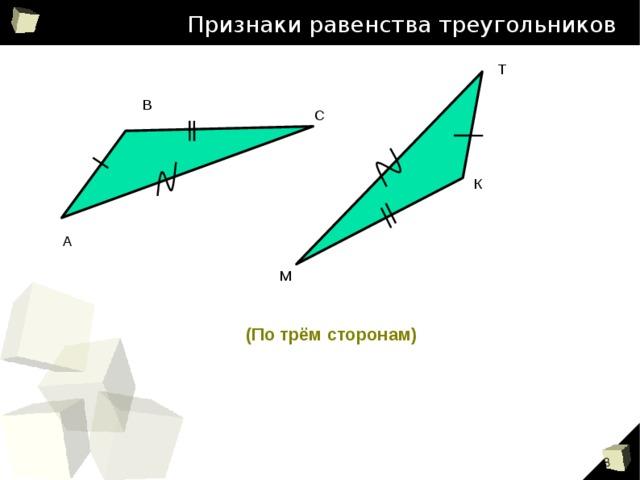Признаки равенства треугольников Т В С К А М (По трём сторонам) 