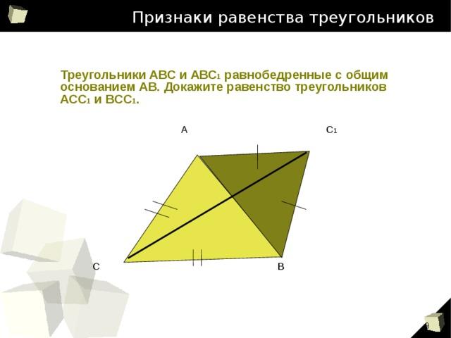 Признаки равенства треугольников Треугольники АВС и АВС 1 равнобедренные с общим основанием АВ. Докажите равенство треугольников АСС 1 и ВСС 1 . А С 1 С В