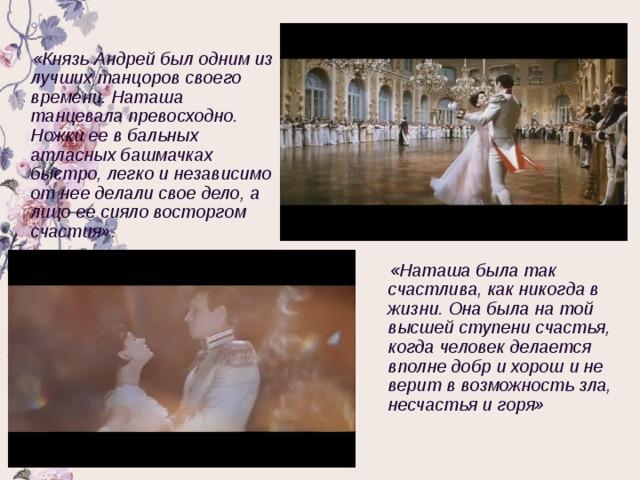«Князь Андрей был одним из лучших танцоров своего времени. Наташа танцевала превосходно. Ножки ее в бальных атласных башмачках быстро, легко и независимо от нее делали свое дело, а лицо ее сияло восторгом счастия». «Наташа была так счастлива, как никогда в жизни. Она была на той высшей ступени счастья, когда человек делается вполне добр и хорош и не верит в возможность зла, несчастья и горя»