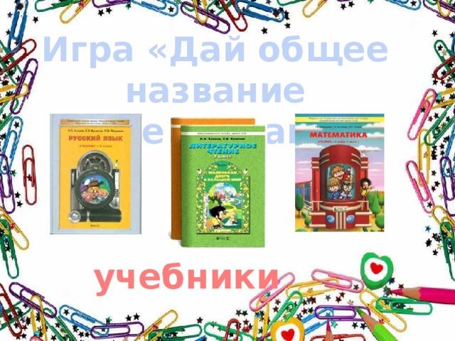 Игра «Дай общее название предметам» учебники