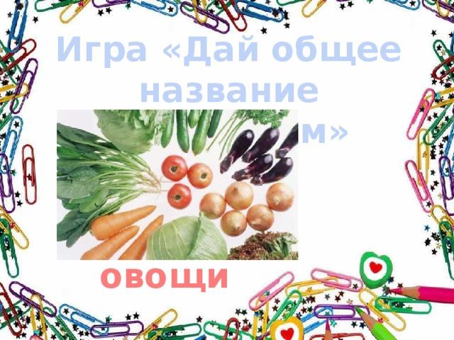 Игра «Дай общее название предметам» овощи