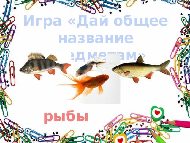 Игра «Дай общее название предметам» рыбы