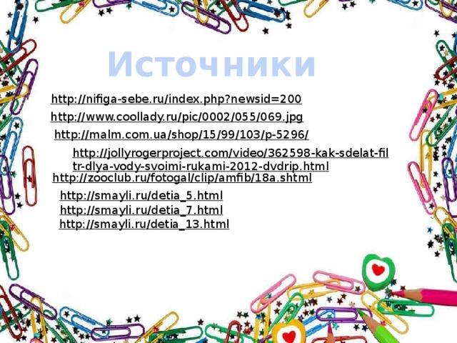 Источники http://nifiga-sebe.ru/index.php?newsid=200  http://www.coollady.ru/pic/0002/055/069.jpg  http://malm.com.ua/shop/15/99/103/p-5296/  http://jollyrogerproject.com/video/362598-kak-sdelat-filtr-dlya-vody-svoimi-rukami-2012-dvdrip.html  http://zooclub.ru/fotogal/clip/amfib/18a.shtml  http://smayli.ru/detia_5.html  http://smayli.ru/detia_7.html  http://smayli.ru/detia_13.html