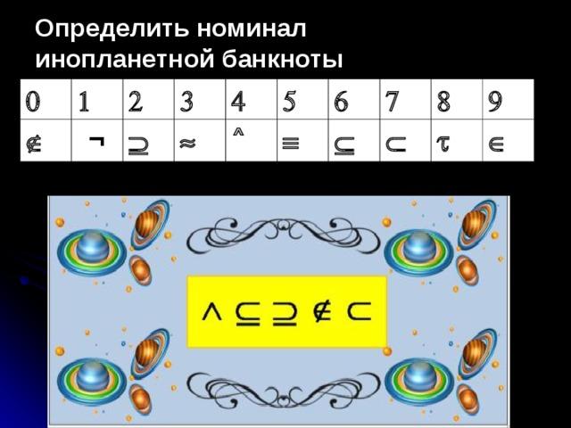 Определить номинал инопланетной банкноты     ¬      ˄         