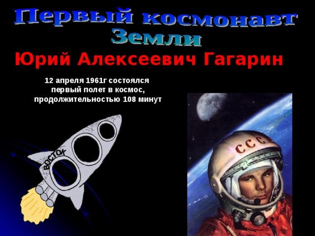 Юрий Алексеевич Гагарин 12 апреля 1961г состоялся первый полет в космос, продолжительностью 108 минут