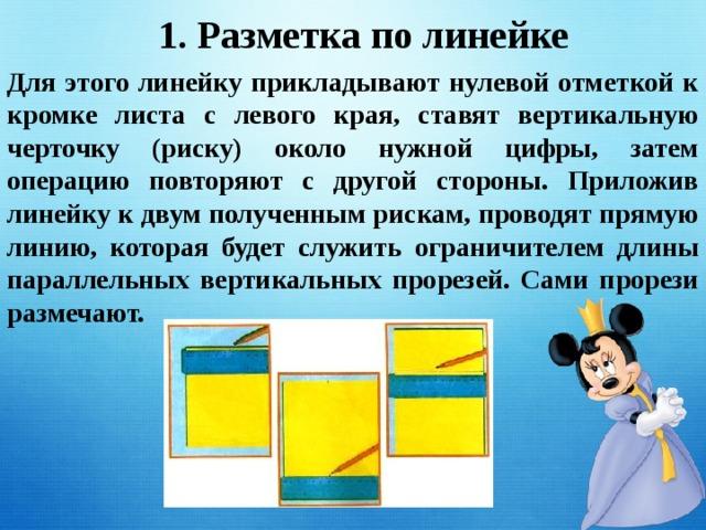 1. Разметка по линейке Для этого линейку прикладывают нулевой отметкой к кромке листа с левого края, ставят вертикальную черточку (риску) около нужной цифры, затем операцию повторяют с другой стороны. Приложив линейку к двум полученным рискам, проводят прямую линию, которая будет служить ограничителем длины параллельных вертикальных прорезей. Сами прорези размечают.