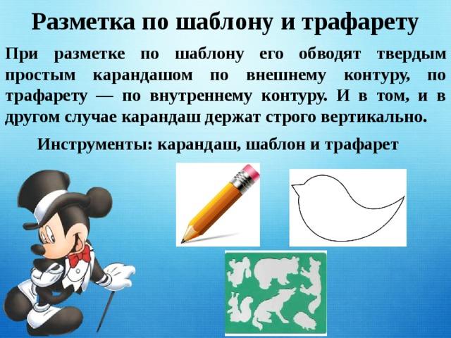 Разметка по шаблону и трафарету При разметке по шаблону его обводят твердым простым карандашом по внешнему контуру, по трафарету — по внутреннему контуру. И в том, и в другом случае карандаш держат строго вертикально. Инструменты: карандаш, шаблон и трафарет