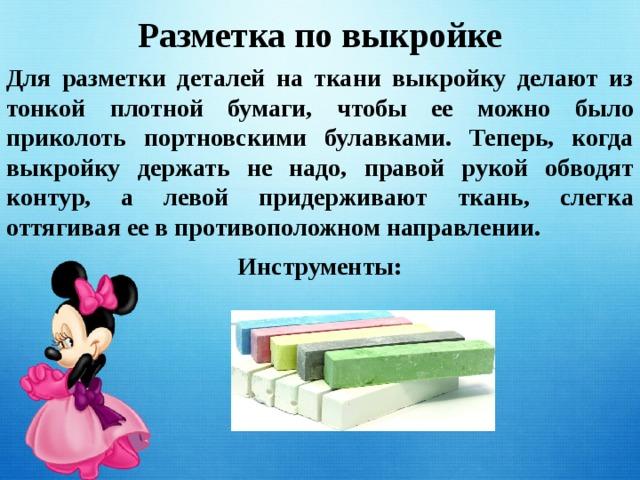 Разметка по выкройке Для разметки деталей на ткани выкройку делают из тонкой плотной бумаги, чтобы ее можно было приколоть портновскими булавками. Теперь, когда выкройку держать не надо, правой рукой обводят контур, а левой придерживают ткань, слегка оттягивая ее в противоположном направлении. Инструменты: