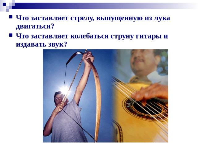 Что заставляет стрелу, выпущенную из лука двигаться? Что заставляет колебаться струну гитары и издавать звук?