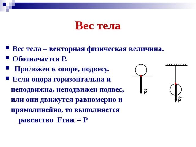 Вес тела Вес тела – векторная физическая величина. Обозначается Р.  Приложен к опоре, подвесу. Если опора горизонтальна и  неподвижна, неподвижен подвес,  или они движутся равномерно и  прямолинейно, то выполняется  равенство Fтяж = P