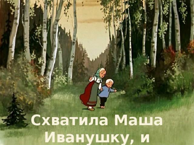 Схватила Маша Иванушку, и побежали они.