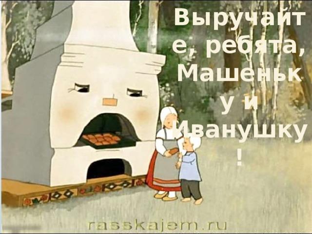Выручайте, ребята, Машеньку и Иванушку!