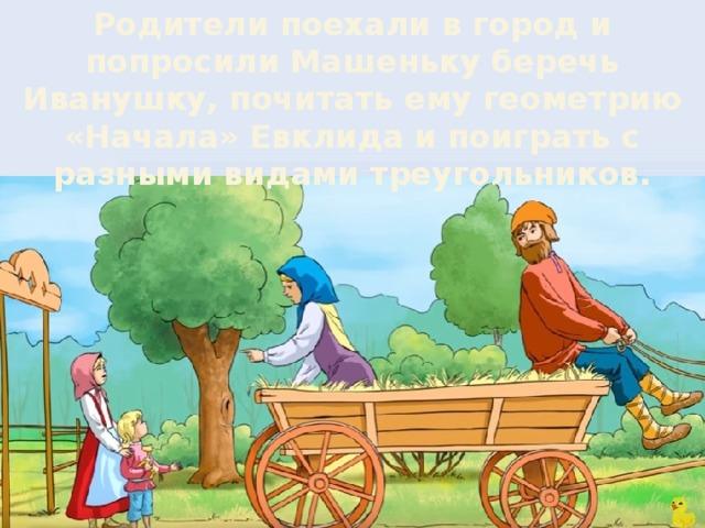 Родители поехали в город и попросили Машеньку беречь Иванушку, почитать ему геометрию «Начала» Евклида и поиграть с разными видами треугольников.