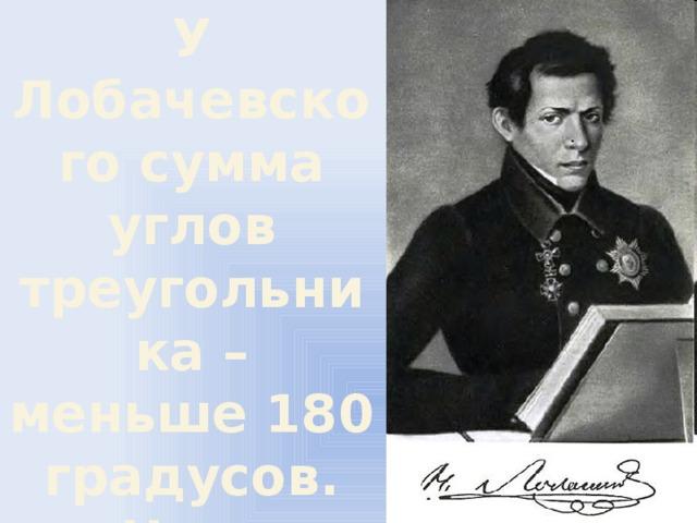 У Лобачевского сумма углов треугольника – меньше 180 градусов. … Но это уже другая сказка 