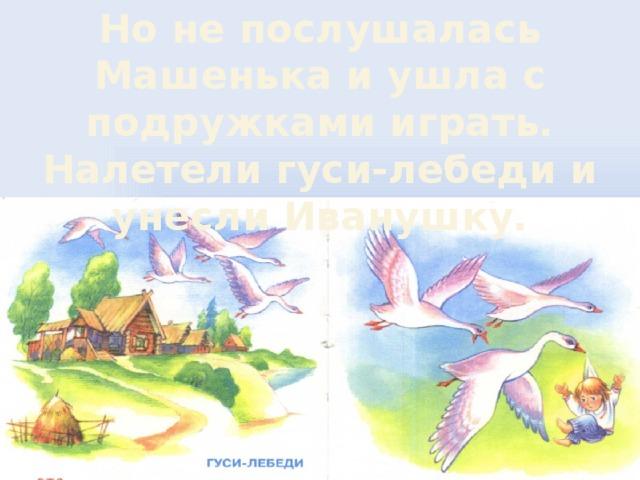 Но не послушалась Машенька и ушла с подружками играть. Налетели гуси-лебеди и унесли Иванушку.