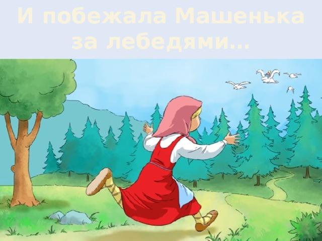 И побежала Машенька за лебедями…