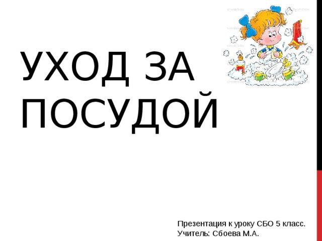 Уход за посудой Презентация к уроку СБО 5 класс. Учитель: Сбоева М.А.