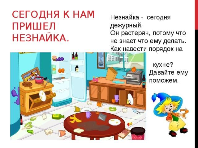 Сегодня К нам пришел Незнайка. Незнайка - сегодня дежурный. Он растерян, потому что не знает что ему делать. Как навести порядок на  кухне?  Давайте ему  поможем.