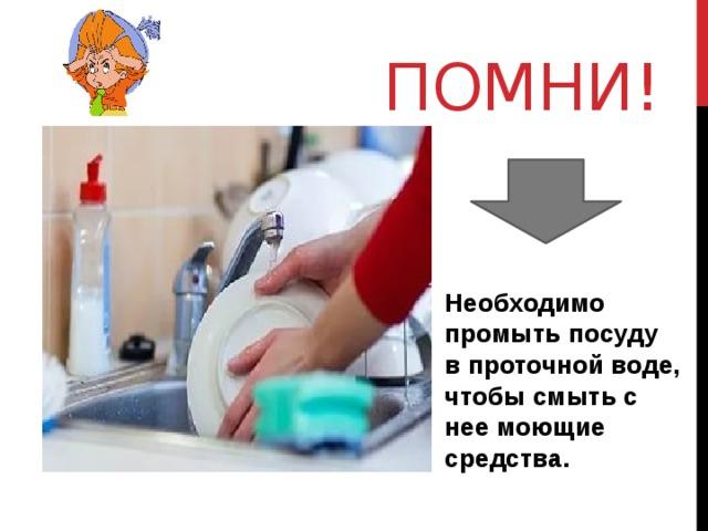 Помни! Необходимо промыть посуду в проточной воде, чтобы смыть с нее моющие средства.