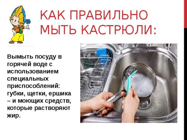 Как правильно мыть кастрюли: Вымыть посуду в горячей воде с использованием специальных приспособлений: губки, щетки, ершика – и моющих средств, которые растворяют жир.