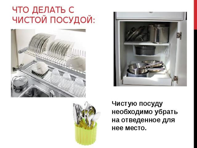 Что делать с Чистой посудой: Чистую посуду необходимо убрать на отведенное для нее место.