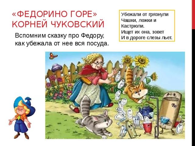 «Федорино горе»  Корней Чуковский Убежали от грязнули Чашки, ложки и Кастрюли. Ищет их она, зовет И в дороге слезы льет. Вспомним сказку про Федору, как убежала от нее вся посуда.