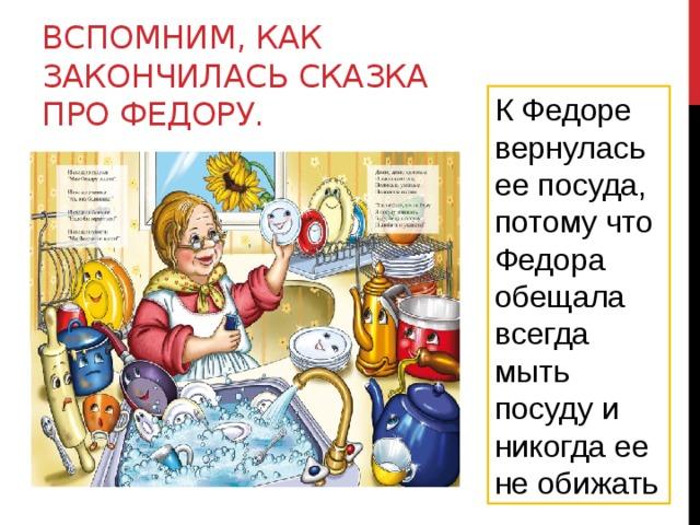 Вспомним, как закончилась сказка про Федору. К Федоре вернулась ее посуда, потому что Федора обещала всегда мыть посуду и никогда ее не обижать