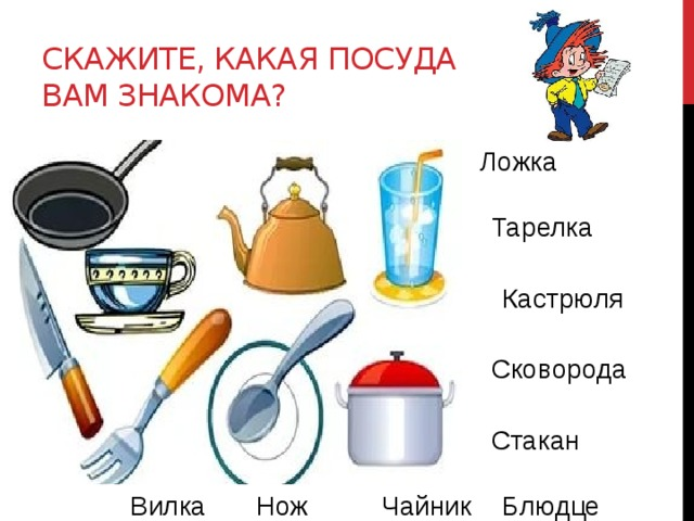 Скажите, какая посуда вам знакома? Ложка Тарелка Кастрюля Сковорода Стакан Чайник Вилка Нож Блюдце