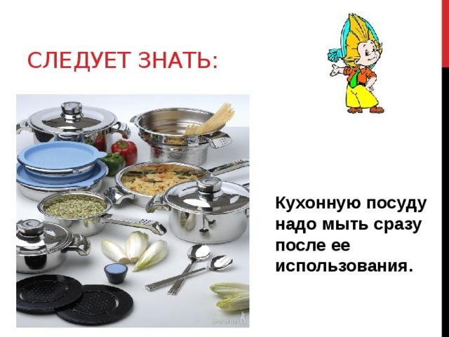 Следует знать: Кухонную посуду надо мыть сразу после ее использования.