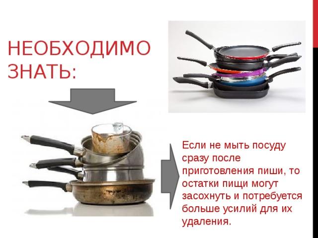 Необходимо знать: Если не мыть посуду сразу после приготовления пиши, то остатки пищи могут засохнуть и потребуется больше усилий для их удаления.