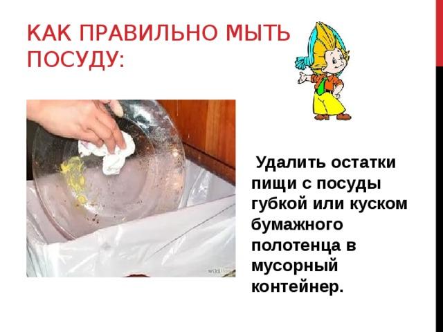 Как правильно мыть посуду:  Удалить остатки пищи с посуды губкой или куском бумажного полотенца в мусорный контейнер.