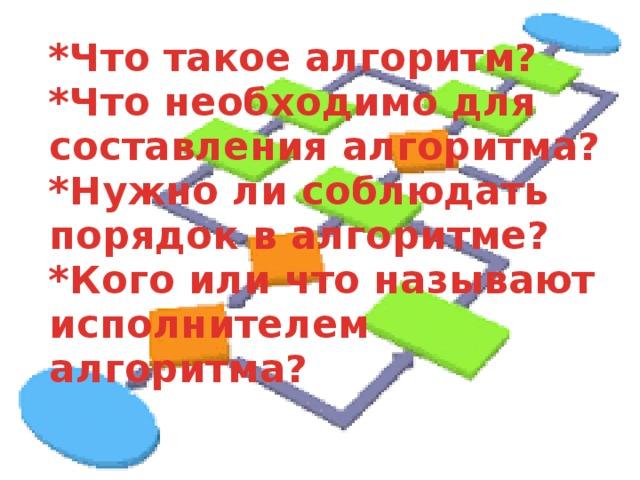 *Что такое алгоритм?  *Что необходимо для составления алгоритма?  *Нужно ли соблюдать порядок в алгоритме?  *Кого или что называют исполнителем алгоритма?