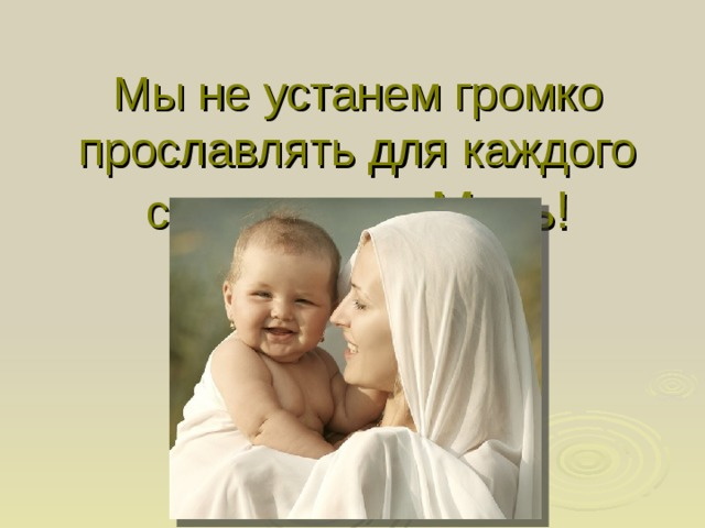 Мы не устанем громко прославлять для каждого святое имя - Мать!