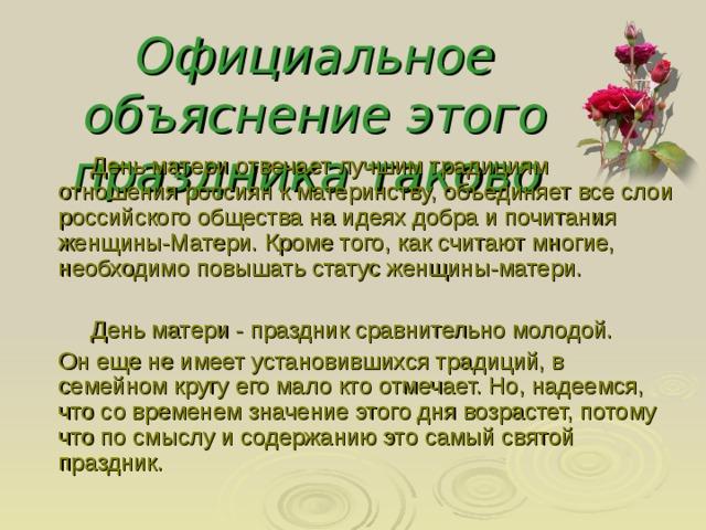 Официальное объяснение этого праздника таково   День матери отвечает лучшим традициям отношения россиян к материнству, объединяет все слои российского общества на идеях добра и почитания женщины-Матери. Кроме того, как считают многие, необходимо повышать статус женщины-матери.   День матери - праздник сравнительно молодой.  Он еще не имеет установившихся традиций, в семейном кругу его мало кто отмечает. Но, надеемся, что со временем значение этого дня возрастет, потому что по смыслу и содержанию это самый святой праздник.