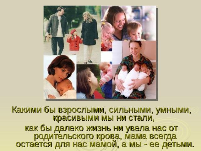 Какими бы взрослыми, сильными, умными, красивыми мы ни стали, как бы далеко жизнь ни увела нас от родительского крова, мама всегда остается для нас мамой, а мы - ее детьми.