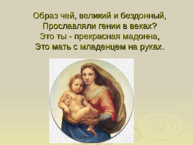 Образ чей, великий и бездонный,  Прославляли гении в веках?  Это ты - прекрасная мадонна,  Это мать с младенцем на руках.