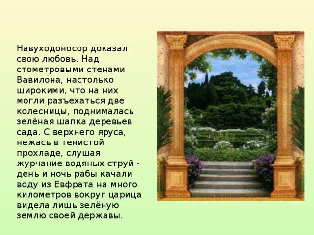 Навуходоносор доказал свою любовь. Над стометровыми стенами Вавилона, настолько широкими, что на них могли разъехаться две колесницы, поднималась зелёная шапка деревьев сада. С верхнего яруса, нежась в тенистой прохладе, слушая журчание водяных струй - день и ночь рабы качали воду из Евфрата на много километров вокруг царица видела лишь зелёную землю своей державы.