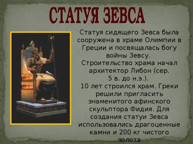 Статуя сидящего Зевса была сооружена вхраме Олимпии в Греции ипосвящалась богу войны Зевсу. Строительство храма начал архитектор Либон (сер. 5в.дон.э.). 10 лет строился храм. Греки решили пригласить знаменитого афинского скульптора Фидия. Для создания статуи Зевса использовались драгоценные камни и 200 кг чистого золота