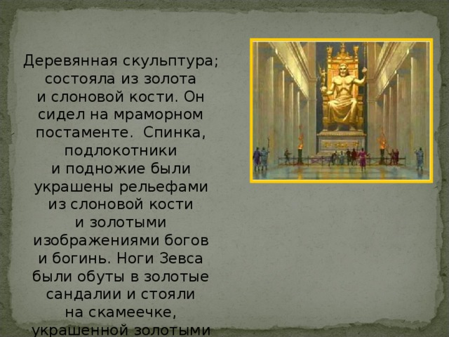 Деревянная скульптура; состояла из золота ислоновой кости. Он сидел на мраморном постаменте. Спинка, подлокотники иподножие были украшены рельефами изслоновой кости изолотыми изображениями богов ибогинь. Ноги Зевса были обуты взолотые сандалии истояли наскамеечке, украшенной золотыми львами.