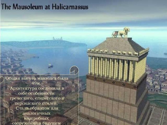 Общая высота мавзолея была 49м. Архитектура соединила в себе особенности греческого, египетского и персидского стилей. Стала образцом для аналогичных надгробных сооружений в будущем .
